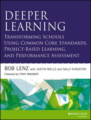 Transforming Schools Using Project-based Deeper Learning, Performance Assessment, and Common Core Standards By Lenz, Bob/ Wells, Justin/ Kingston, Sally